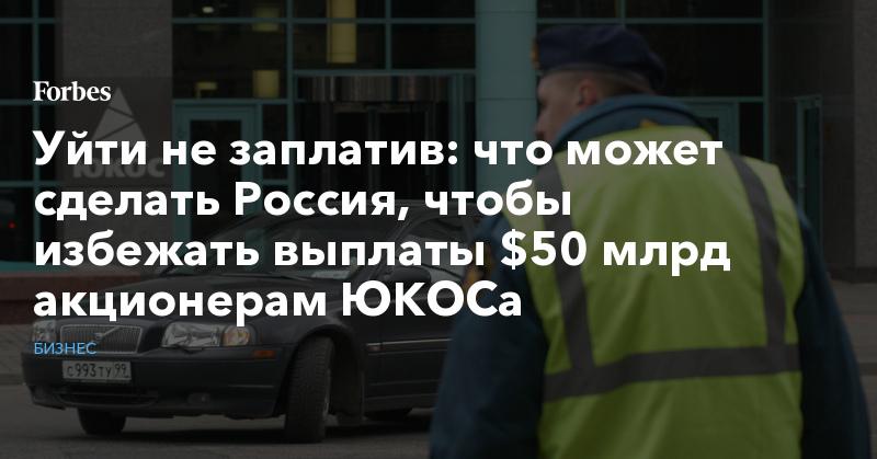 Уйти не заплатив: что может сделать Россия, чтобы избежать выплаты $50 млрд акционерам ЮКОСа   Бизнес   Forbes.ru