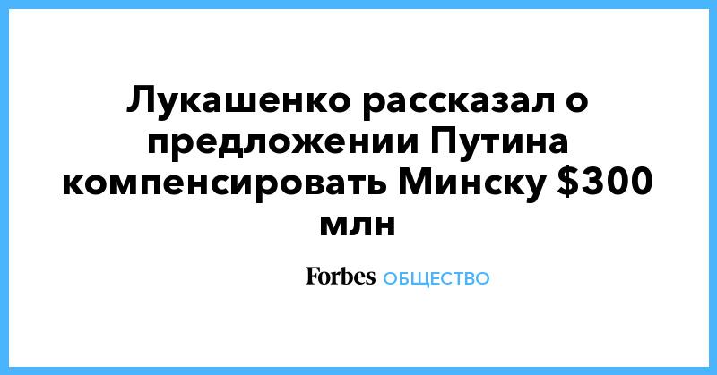 Лукашенко рассказал о предложении Путина компенсировать Минску $300 млн | Общество | Forbes.ru