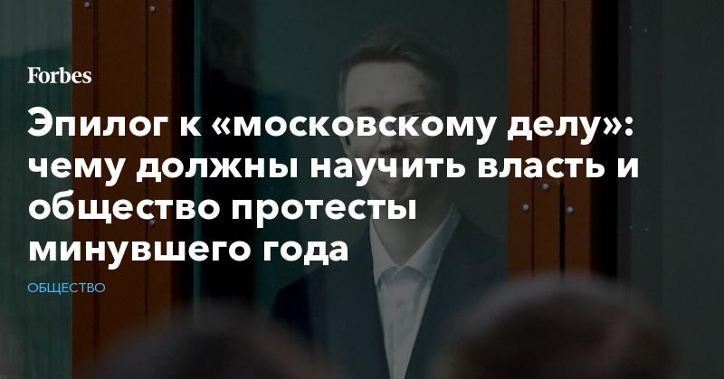 Эпилог к «московскому делу»: чему должны научить власть и общество протесты минувшего года | Общество | Forbes.ru