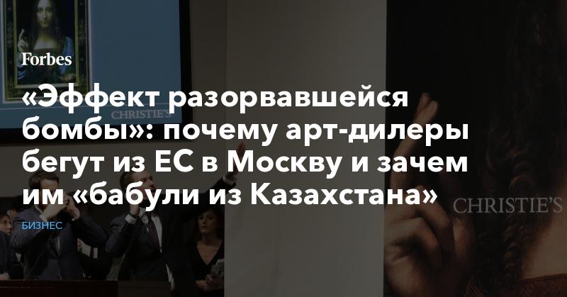 «Эффект разорвавшейся бомбы»: почему арт-дилеры бегут из ЕС в Москву и зачем им «бабули из Казахстана» | Бизнес | Forbes.ru