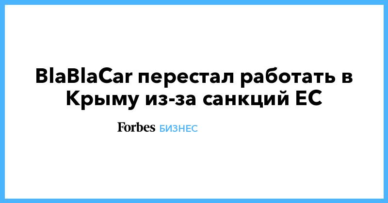 BlaBlaCar перестал работать в Крыму из-за санкций ЕС | Бизнес | Forbes.ru
