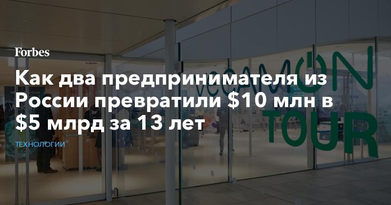 Как два предпринимателя из России превратили $10 млн в $5 млрд за 13 лет