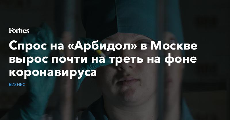 Спрос на «Арбидол» в Москве вырос почти на треть на фоне коронавируса | Бизнес | Forbes.ru