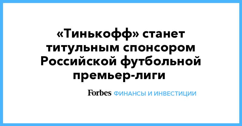 «Тинькофф» станет титульным спонсором Российской футбольной премьер-лиги | Финансы и инвестиции | Forbes.ru