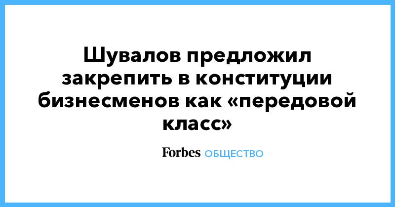 Шувалов предложил закрепить в конституции бизнесменов как «передовой класс» | Общество | Forbes.ru