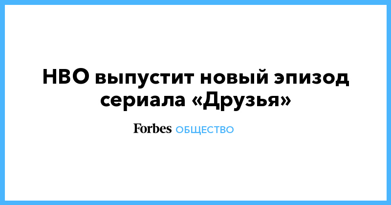 HBO выпустит новый эпизод сериала «Друзья» | Общество | Forbes.ru
