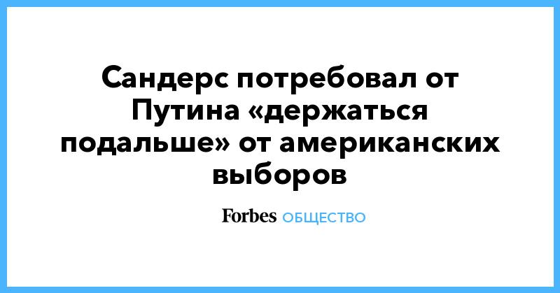 Сандерс потребовал от Путина «держаться подальше» от американских выборов | Общество | Forbes.ru