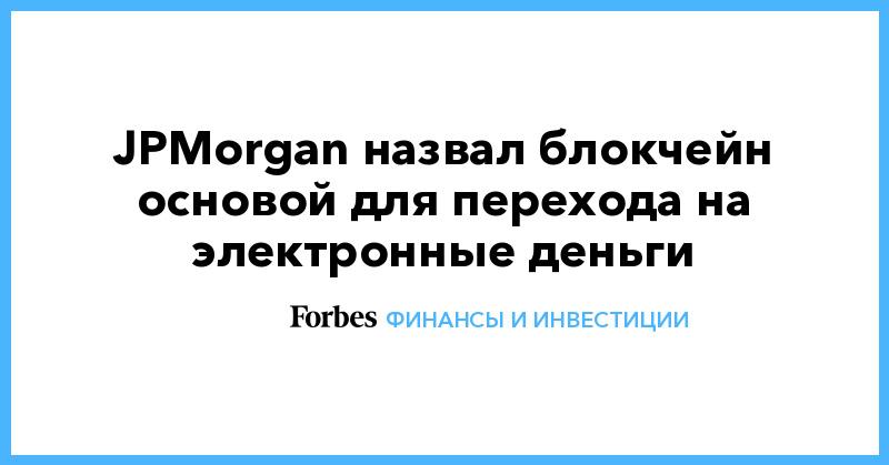 JPMorgan назвал блокчейн основой для перехода на электронные деньги   Финансы и инвестиции   Forbes.ru