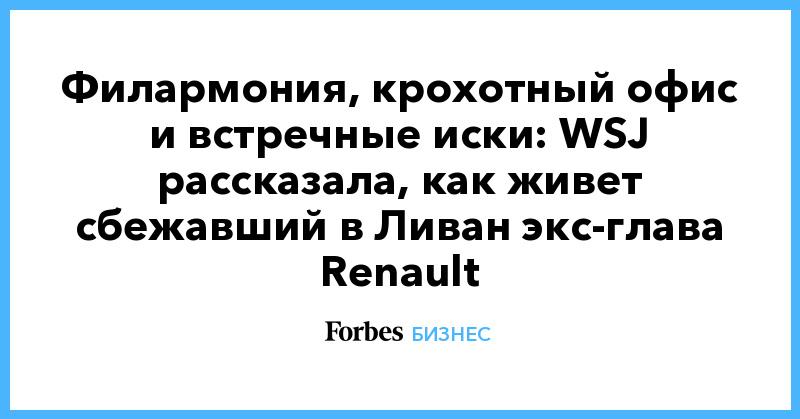 Филармония, крохотный офис и встречные иски: WSJ рассказала, как живет сбежавший в Ливан экс-глава Renault   Бизнес   Forbes.ru