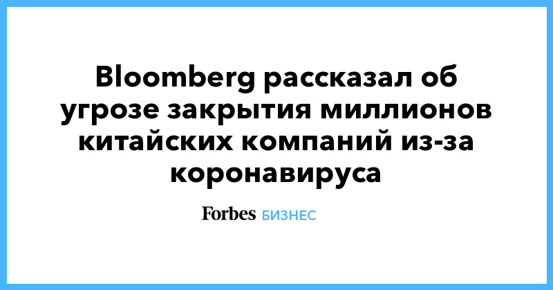 Bloomberg рассказал об угрозе закрытия миллионов китайских компаний из-за коронавируса | Бизнес | Forbes.ru