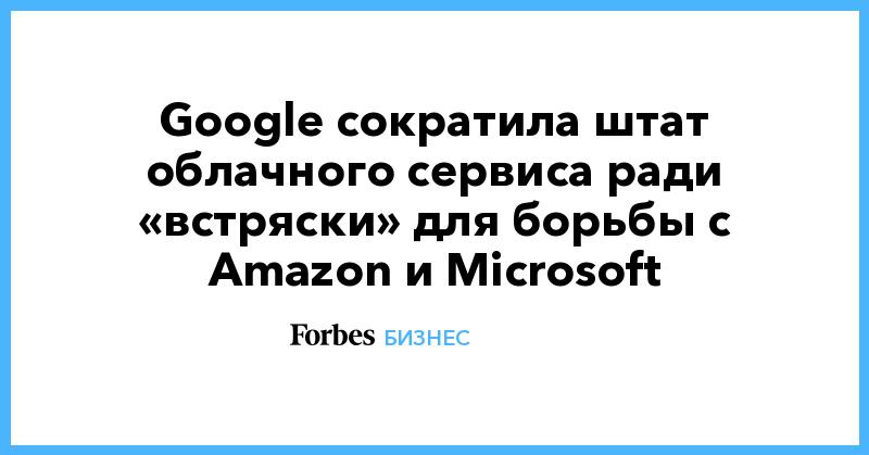 Google сократила штат облачного сервиса ради «встряски» для борьбы с Amazon и Microsoft   Бизнес   Forbes.ru
