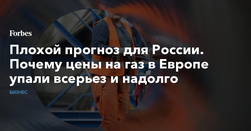 Плохой прогноз для России. Почему цены на газ в Европе упали всерьез и надолго | Бизнес | Forbes.ru