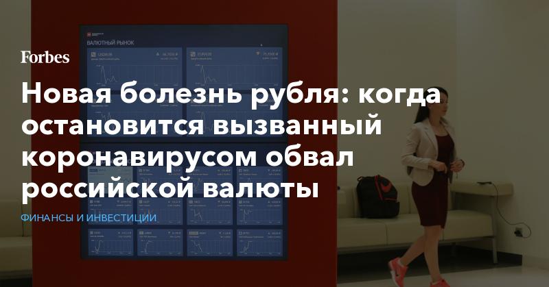 Новая болезнь рубля: когда остановится вызванный коронавирусом обвал российской валюты | Финансы и инвестиции | Forbes.ru