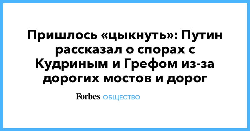 Пришлось «цыкнуть»: Путин рассказал о спорах с Кудриным и Грефом из-за дорогих мостов и дорог | Общество | Forbes.ru