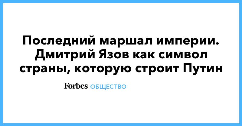 Последний маршал империи. Дмитрий Язов как символ страны, которую строит Путин | Общество | Forbes.ru