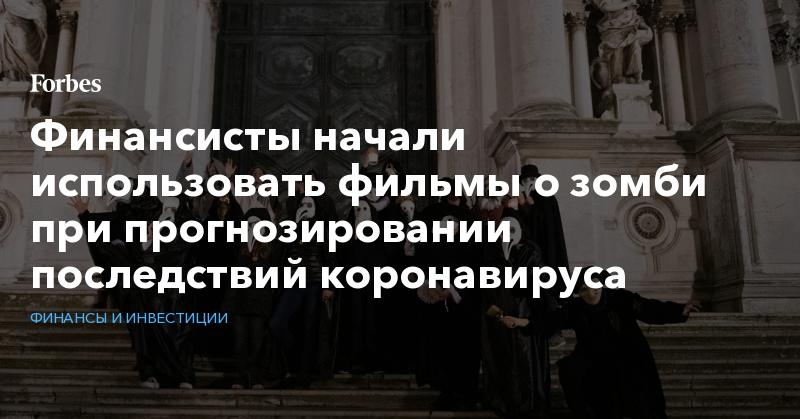 Финансисты начали использовать фильмы о зомби при прогнозировании последствий коронавируса   Финансы и инвестиции   Forbes.ru