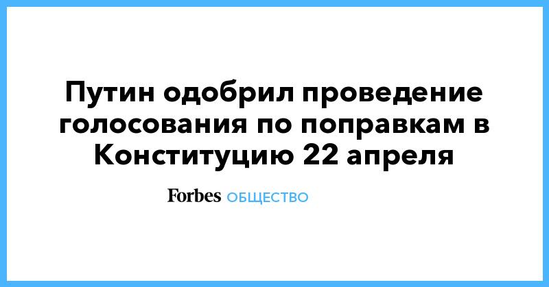 Путин одобрил проведение голосования по поправкам в Конституцию 22 апреля | Общество | Forbes.ru