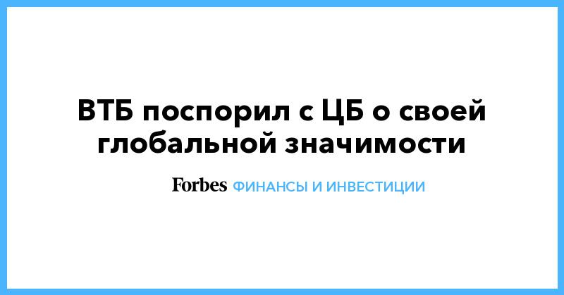 ВТБ поспорил с ЦБ о своей глобальной значимости | Финансы и инвестиции | Forbes.ru