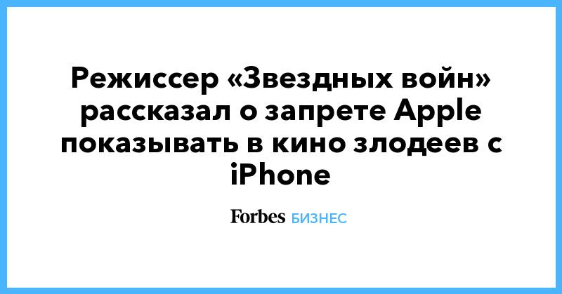 Режиссер «Звездных войн» рассказал о запрете Apple показывать в кино злодеев с iPhone | Бизнес | Forbes.ru