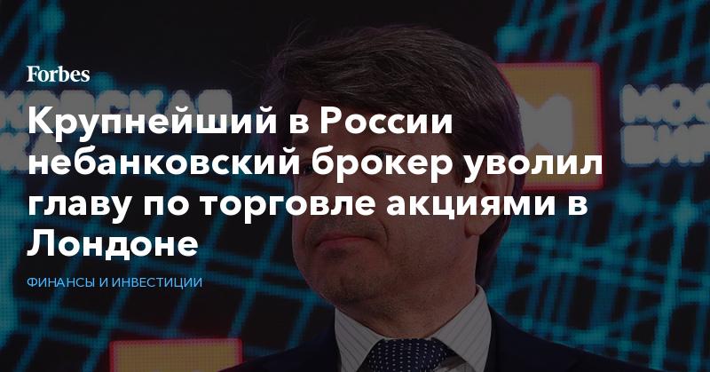 Крупнейший в России небанковский брокер уволил главу по торговле акциями в Лондоне | Финансы и инвестиции | Forbes.ru