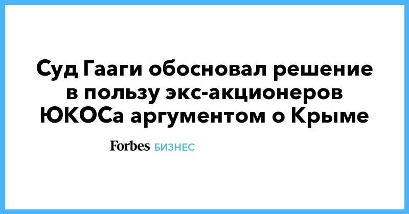 Суд Гааги обосновал решение в пользу экс-акционеров ЮКОСа аргументом о Крыме   Бизнес   Forbes.ru
