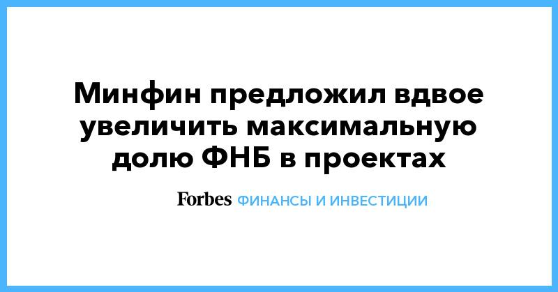 Минфин предложил вдвое увеличить максимальную долю ФНБ в проектах   Финансы и инвестиции   Forbes.ru