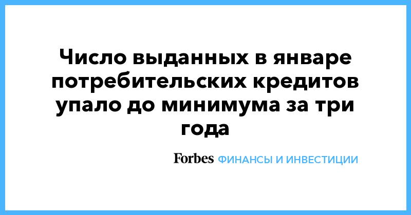 Число выданных в январе потребительских кредитов упало до минимума за три года   Финансы и инвестиции   Forbes.ru