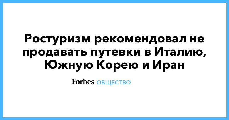 Ростуризм рекомендовал не продавать путевки в Италию, Южную Корею и Иран | Общество | Forbes.ru