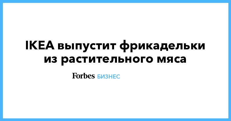 IKEA выпустит фрикадельки из растительного мяса | Бизнес | Forbes.ru