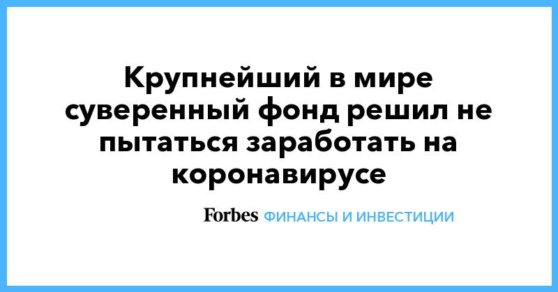 Крупнейший в мире суверенный фонд решил не пытаться заработать на коронавирусе   Финансы и инвестиции   Forbes.ru