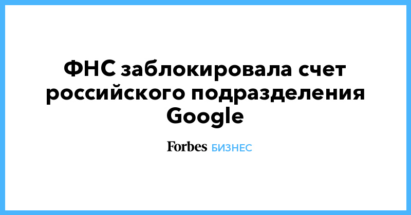 ФНС заблокировала счет российского подразделения Google   Бизнес   Forbes.ru