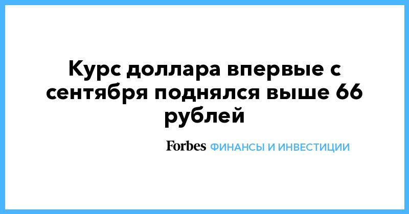Курс доллара впервые с сентября поднялся выше 66 рублей   Финансы и инвестиции   Forbes.ru