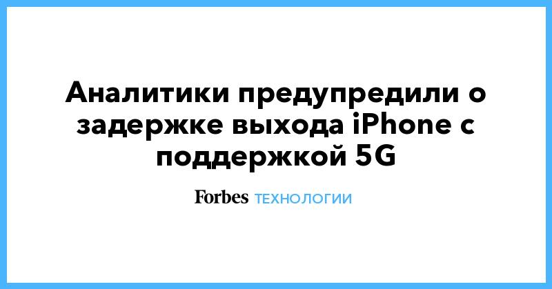 Аналитики предупредили о задержке выхода iPhone с поддержкой 5G