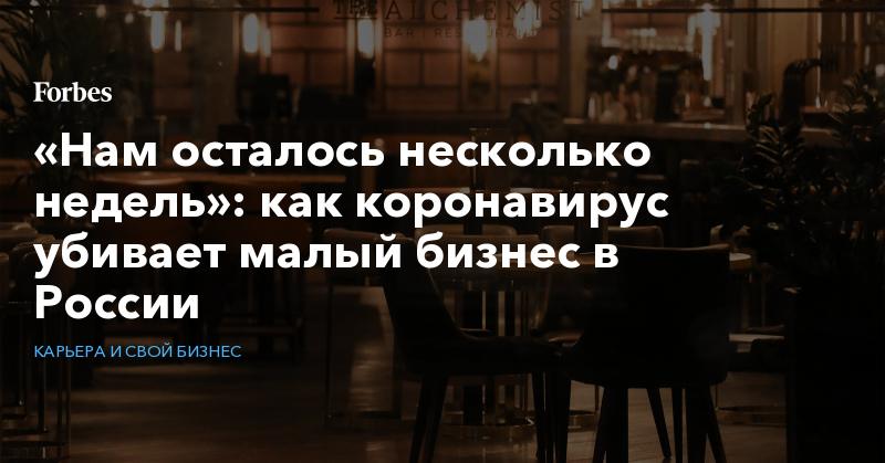 «Нам осталось несколько недель»: как коронавирус убивает малый бизнес в России | Карьера и свой бизнес | Forbes.ru
