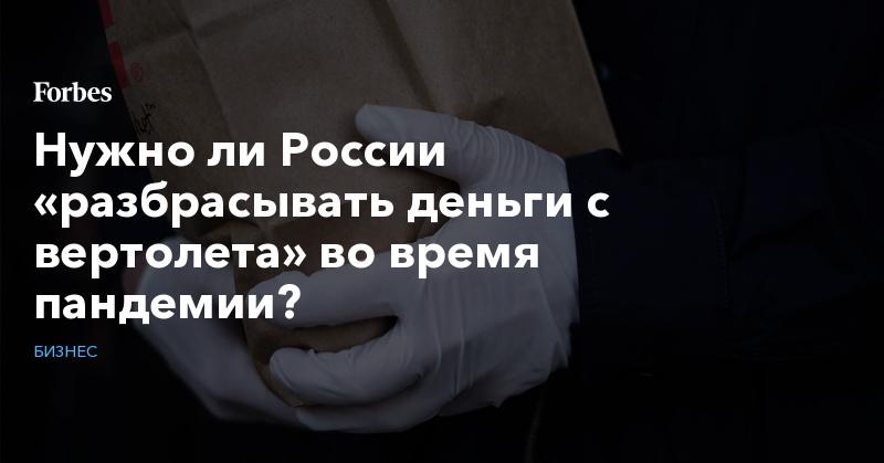Нужно ли России «разбрасывать деньги с вертолета» во время пандемии?