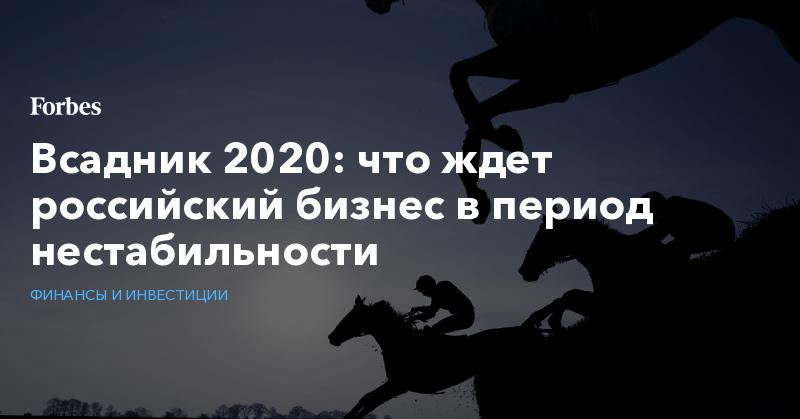 Всадник 2020: что ждет российский бизнес в период нестабильности
