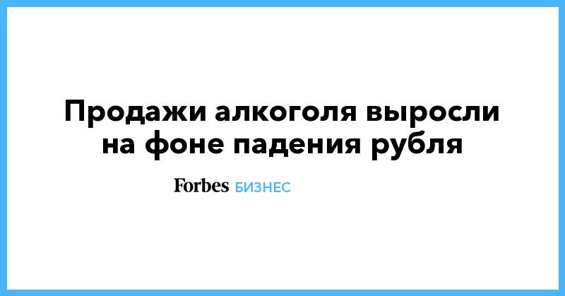 Продажи алкоголя выросли на фоне падения рубля