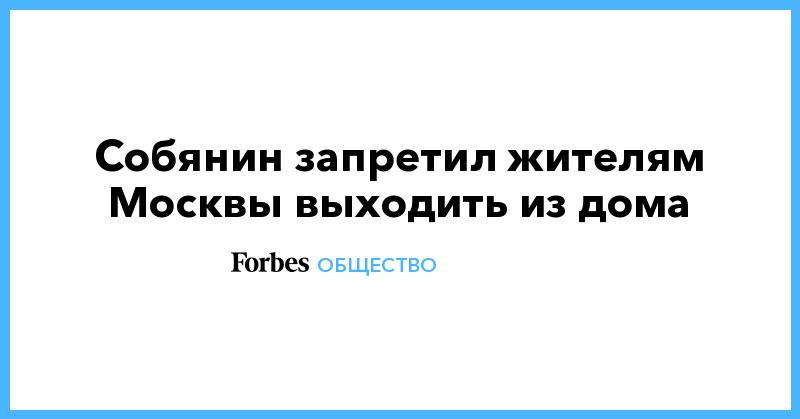 Собянин запретил жителям Москвы выходить из дома