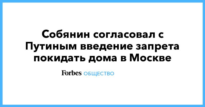 Собянин согласовал с Путиным введение запрета покидать дома в Москве