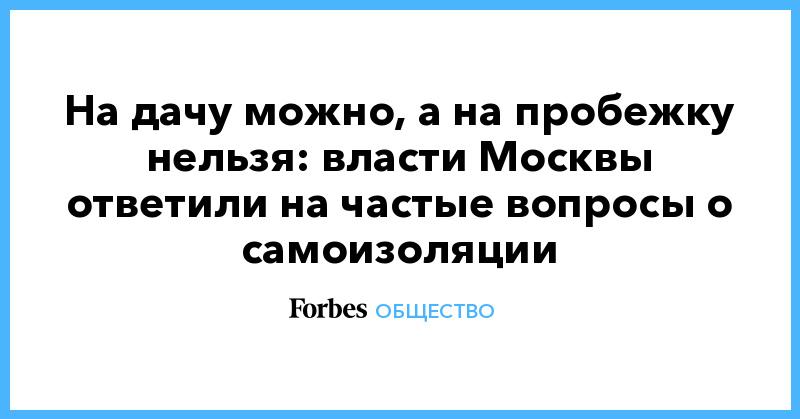 На дачу можно, а на пробежку нельзя: власти Москвы ответили на частые вопросы о самоизоляции