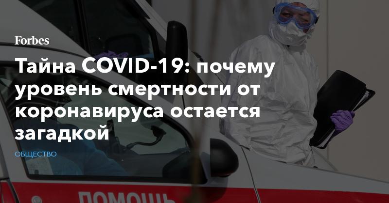 Тайна COVID-19: почему уровень смертности от коронавируса остается загадкой