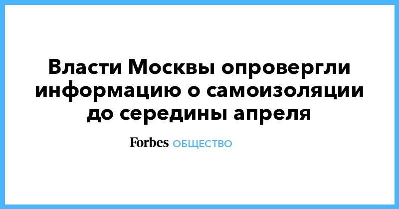 Власти Москвы опровергли информацию о самоизоляции до середины апреля