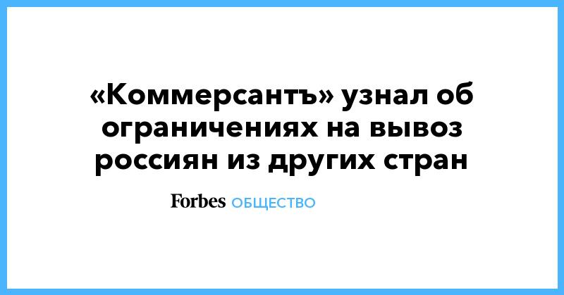 «Коммерсантъ» узнал об ограничениях на вывоз россиян из других стран