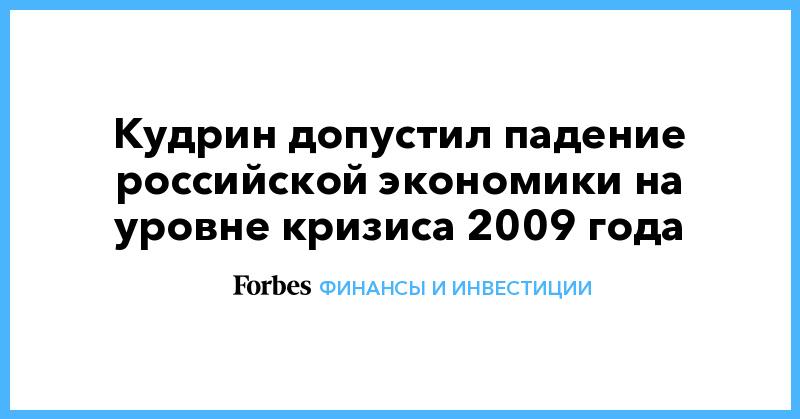Кудрин допустил падение российской экономики на уровне кризиса 2009 года