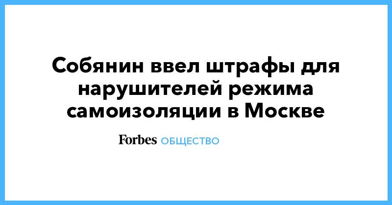 Собянин ввел штрафы для нарушителей режима самоизоляции в Москве