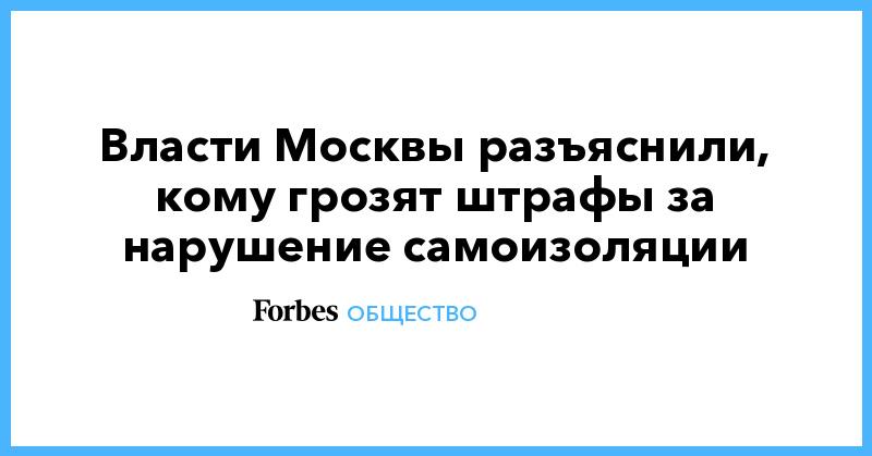 Власти Москвы разъяснили, кому грозят штрафы за нарушение самоизоляции