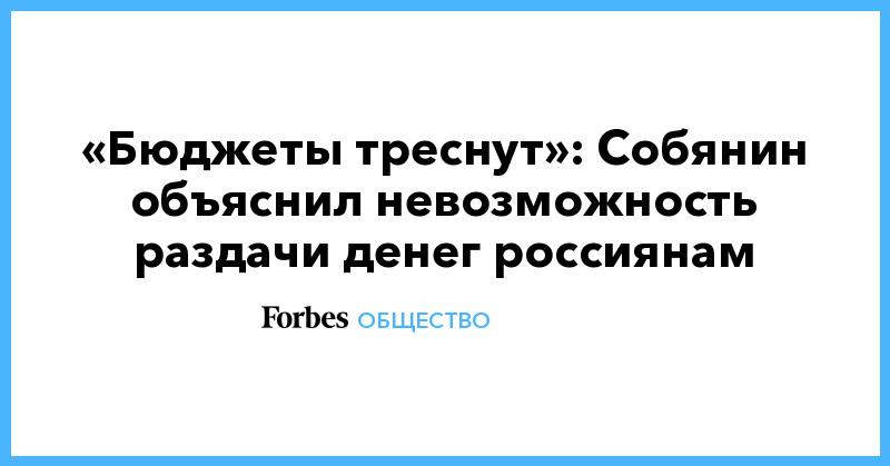 «Бюджеты треснут»: Собянин объяснил невозможность раздачи денег россиянам