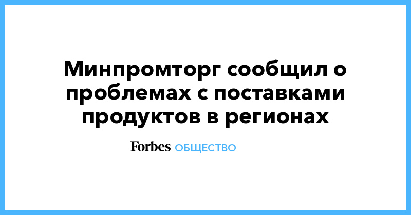 Минпромторг сообщил о проблемах с поставками продуктов в регионах