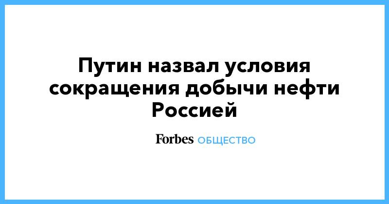 Путин назвал условия сокращения добычи нефти Россией