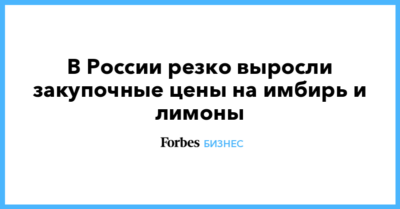 В России резко выросли закупочные цены на имбирь и лимоны